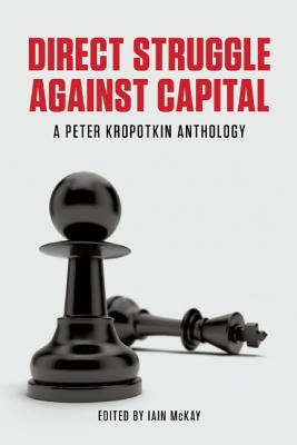 Direct Struggle Against Capital By Mckay, Iain (EDT)/ Kropotkin, Peter